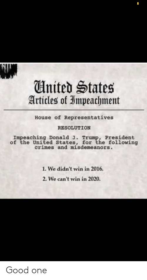 Good, House, and The Following: United States  Articles of Impeachment  House of Representatives  RESOLUTION  Impeaching Donald J. Trump, President  of the United States, for the following  crimes and misdemeanors.  1. We didn't win in 2016.  2. We can't win in 2020. Good one