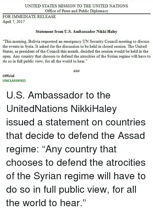 "Memes, Office, and Syria: UNITED STATES MISSION TO THE UNITED NATIONS  Office of Press and Public Diplomacy  FOR IMMEDIATE RELEASE  April 7, 2017  Statement from U.S. Ambassador Nikki Haley  ""This moming, Bolivia requested an emergency UN Security Council meeting to discuss  the events in Syria. It asked for the discussion to be held in closed session. The United  States, as president of the Council this month, decided the session would be held in the  open. Any country that chooses to defend the atrocities of the Syrian regime will have to  do so in full public view, for all the world to hear  Official  UNCLASSIFIED U.S. Ambassador to the UnitedNations NikkiHaley issued a statement on countries that decide to defend the Assad regime: ""Any country that chooses to defend the atrocities of the Syrian regime will have to do so in full public view, for all the world to hear."""