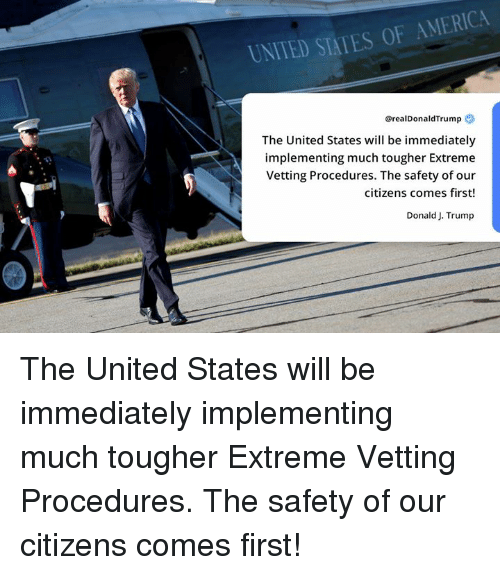 America, Trump, and United: UNITED STATES OF AMERICA  @realDonaldTrump  The United States will be immediately  implementing much tougher Extreme  Vetting Procedures. The safety of our  citizens comes first!  Donald J. Trump The United States will be immediately implementing much tougher Extreme Vetting Procedures. The safety of our citizens comes first!