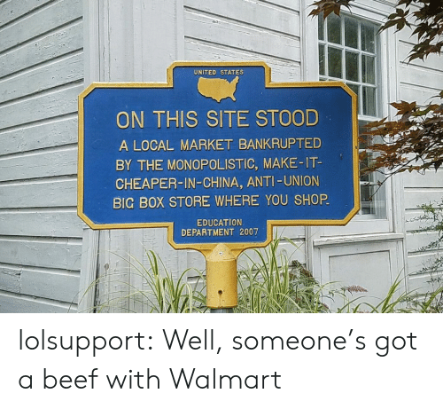 Beef, Tumblr, and Walmart: UNITED STATES  ON THIS SITE STOOD  A LOCAL MARKET BANKRUPTED  BY THE MONOPOLISTIC, MAKE-IT-  CHEAPER-IN-CHINA, ANTI -UNION  BIG BOX STORE WHERE YOU SHOP  EDUCATION  DEPARTMENT 2007 lolsupport:  Well, someone's got a beef with Walmart