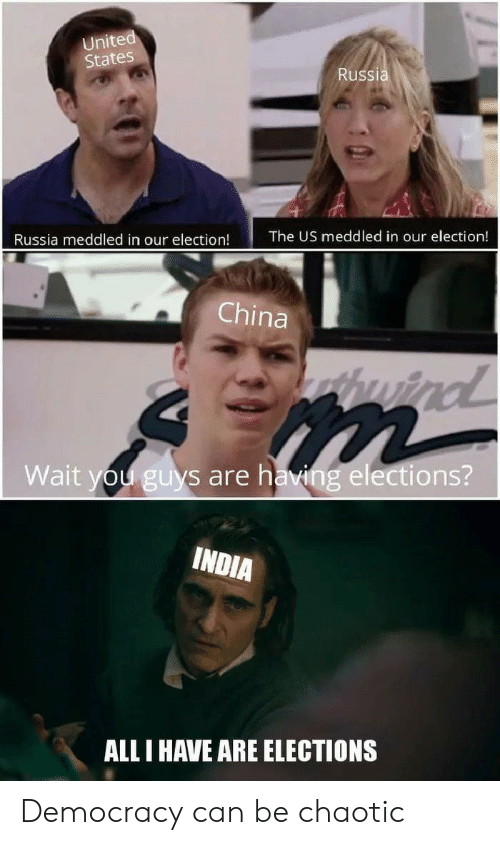 election: United  States  Russia  The US meddled in our election!  Russia meddled in our election!  China  huind  Wait you guys are having elections?  INDIA  ALL I HAVE ARE ELECTIONS Democracy can be chaotic