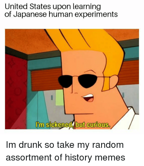 History Memes: United States upon learning  of Japanese human experiments  Iim sickened but curious Im drunk so take my random assortment of history memes