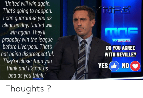 "Bad, Memes, and Sports: ""United will win again.  That's going to happen.  can guarantee you as  clear as day, United will  win again. Theyll  probably win the league  before Liverpool. That's  not being disprespectful.  They're closer than you  think and it's not as  NFA  Sky SPORTS  DO YOU AGREE  WITH NEVILLE?  YES( NO  bad as you think."" Thoughts ?"