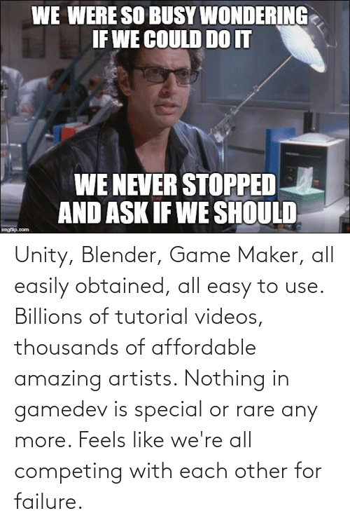 Billions: Unity, Blender, Game Maker, all easily obtained, all easy to use. Billions of tutorial videos, thousands of affordable amazing artists. Nothing in gamedev is special or rare any more. Feels like we're all competing with each other for failure.