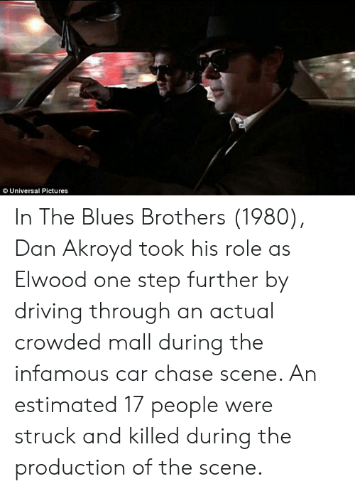 Driving, Chase, and Pictures: Universal Pictures In The Blues Brothers (1980), Dan Akroyd took his role as Elwood one step further by driving through an actual crowded mall during the infamous car chase scene. An estimated 17 people were struck and killed during the production of the scene.