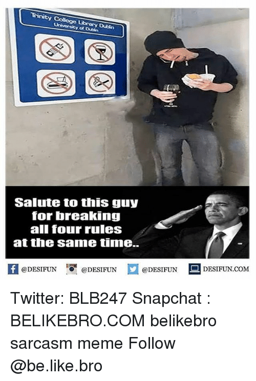 Snapchater: University at Dubin  Salute to this guy  for breaking  all four rules  at the same time.  @DESIFUN  @DESIFUN  DESIFUN COM  @DESIFUN Twitter: BLB247 Snapchat : BELIKEBRO.COM belikebro sarcasm meme Follow @be.like.bro