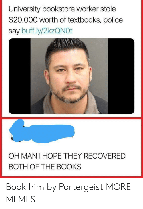 mani: University bookstore worker stole  $20,000 worth of textbooks, police  say buff.ly/2kzQNOt  OH MANI HOPE THEY RECOVERED  BOTH OF THE BOOKS Book him by Portergeist MORE MEMES
