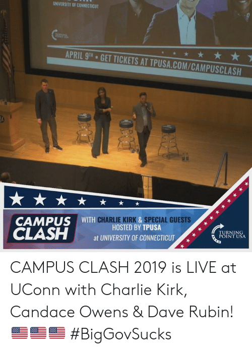 Charlie, Memes, and Connecticut: UNIVERSITY OF CONNECTICUT  APRIL 9TH  GET TICKETS AT TPUSA.COM/CAMPUSCLASH  CHARLIE KIRK &SPECIAL GUESTS  CAMPUS WITH  HOSTED BY TPUSA  at UNIVERSITY OF CONNECTICUT  TURNING  POINT USA CAMPUS CLASH 2019 is LIVE at UConn with Charlie Kirk, Candace Owens & Dave Rubin! 🇺🇸🇺🇸🇺🇸 #BigGovSucks