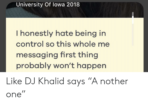 """Control, University, and One: University Of lowa 2018  I honestly hate being in  control so this whole me  messaging first thing  probably won't happen Like DJ Khalid says """"A nother one"""""""