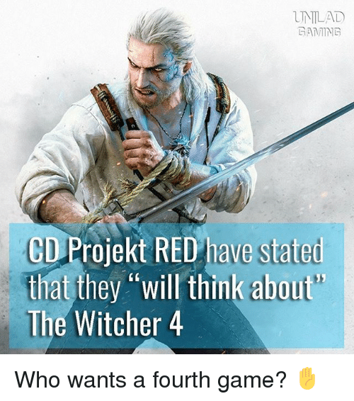 """Memes, Game, and Gaming: UNLAD  GAMING  CD Projekt RED have stated  that they """"will think about'  The Witcher 4 Who wants a fourth game? ✋"""