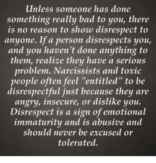 "Immaturity: unless someone has done  something really bad to you, there  is no reason to show disrespect to  anyone. If a person disrespects you,  and you haven't done anything to  them, realize they have a serious  problem. Narcissists and toxic  people often feel ""entitled"" to be  disrespectful just because they are  angry, insecure, or dislike you.  Disrespect is a sign of emotional  immaturity and is abusive and  should never be excused or  tolerated."