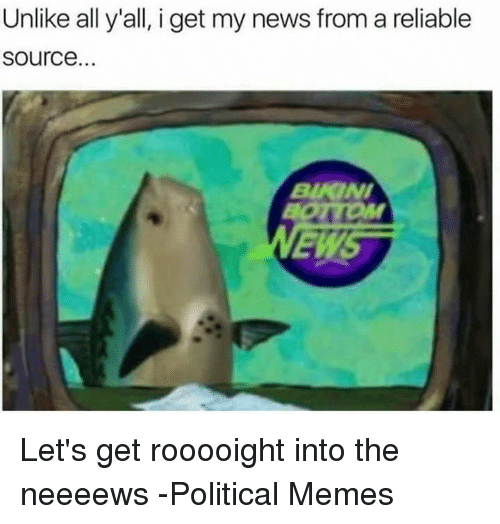 Funny, Reliability, and Reliable: Unlike all y'all, i get my news from a reliable  Source. Let's get rooooight into the neeeews   -Political Memes