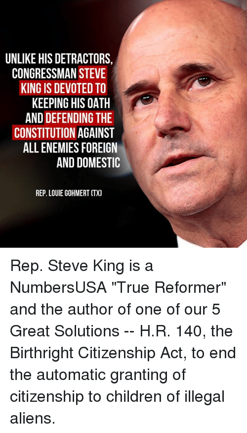 """Constitution: UNLIKE HIS DETRACTORS,  CONGRESSMAN STEVE  KING IS DEVOTED TO  KEEPING HIS OATH  AND DEFENDING THE  CONSTITUTION AGAINST  ALL ENEMIES FOREIGN  AND DOMESTIC  REP. LOUIE GOHMERT CTX) Rep. Steve King is a NumbersUSA """"True Reformer"""" and the author of one of our 5 Great Solutions -- H.R. 140, the Birthright Citizenship Act, to end the automatic granting of citizenship to children of illegal aliens."""