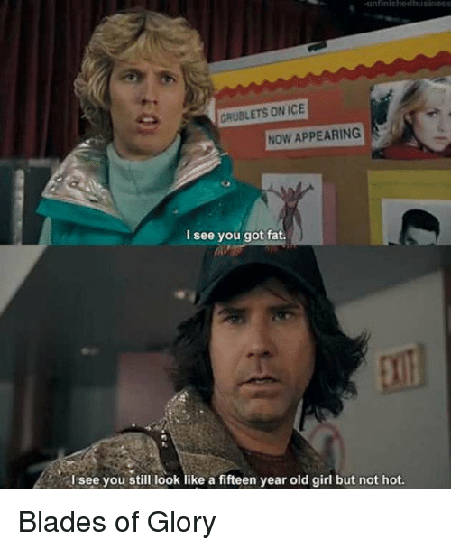 Memes, Girl, and Fat: unlinishedbusiness  GRUBLETS ON ICE  NOW APPEARING  I see you got fat.  see you still look like a fifteen year old girl but not hot. Blades of Glory