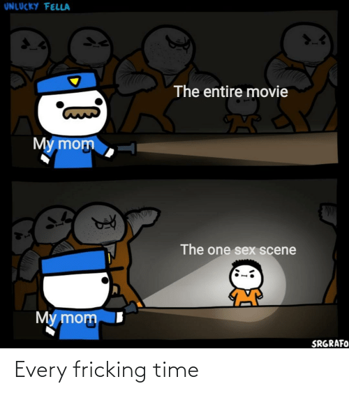 Fricking: UNLUCKY FELLA  The entire movie  My mom  The one sex scene  My mom  SRGRAFO Every fricking time