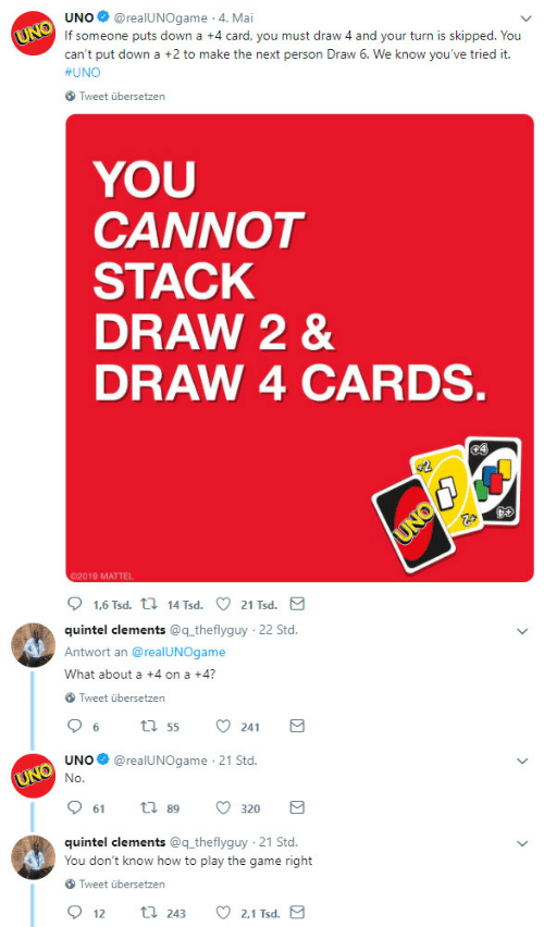 The Game, Uno, and Game: UNO@realUNOgame 4. Mai  If someone puts down a +4 card, you must draw 4 and your turn is skipped. You  can't put down a +2 to make the next person Draw 6. We know you've tried it.  #UNO  Tweet übersetzen  YOU  CANNOT  STACK  DRAW 2 &  DRAW 4 CARDS  02019 MATTEL  quintel clements @q theflyguy  Antwort an @realUNOgame  What about a +4 on a +4?  22 Std  Tweet übersetzen  UNO@realUNOgame 21 Std.  61  89  320  quintel clements @q theflyguy 21 Std.  You don't know how to play the game right  Tweet übersetzen  2.1 Tsd  12  243