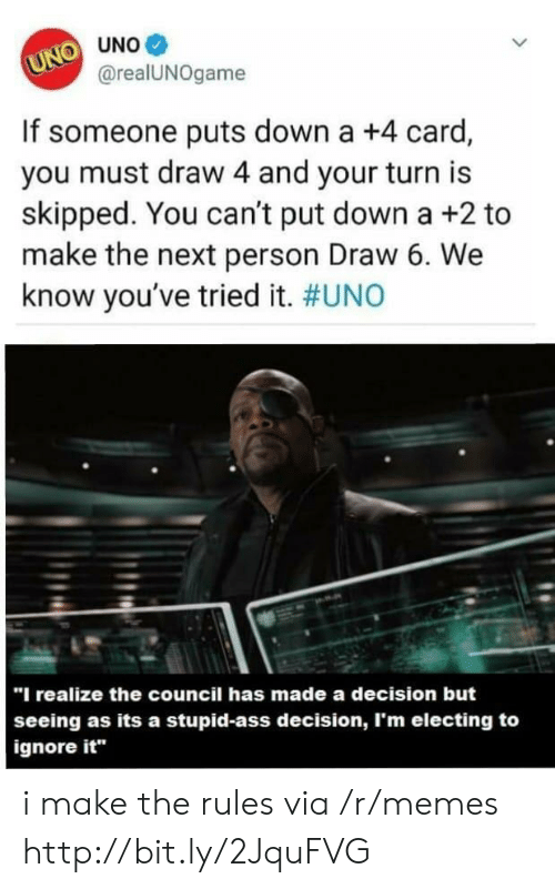 """Ass, Memes, and Uno: UNO UNO  @realUNOgame  If someone puts down a +4 card,  you must draw 4 and your turn is  skipped. You can't put down a +2 to  make the next person Draw 6. We  know you've tried it. #UNO  """"I realize the council has made a decision but  seeing as its a stupid-ass decision, I'm electing to  ignore it i make the rules via /r/memes http://bit.ly/2JquFVG"""