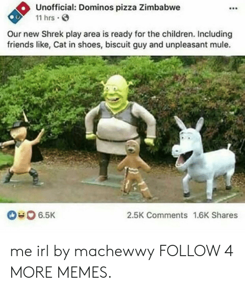 zimbabwe: Unofficial: Dominos pizza Zimbabwe  11 hrs  Our new Shrek play area is ready for the children. Including  friends like, Cat in shoes, biscuit guy and unpleasant mule.  6.5K  2.5K Comments 1.6K Shares me irl by machewwy FOLLOW 4 MORE MEMES.