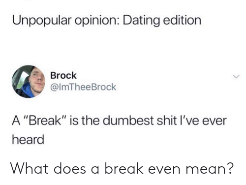 "Dank, Dating, and Shit: Unpopular opinion: Dating edition  Brock  @lmTheeBrock  A ""Break"" is the dumbest shit I've ever  heard What does a break even mean?"