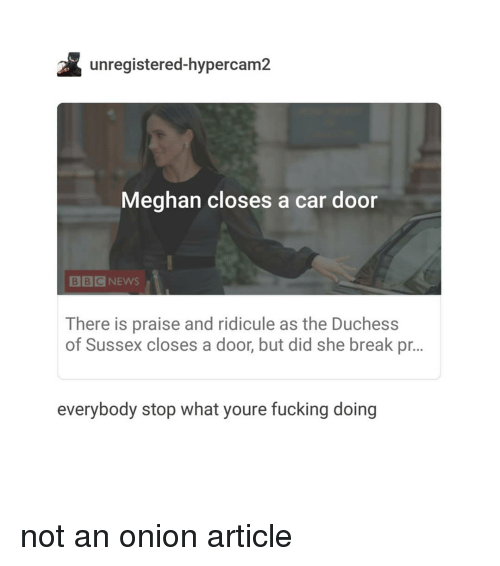 Fucking, Break, and Onion: unregistered-hypercam2  Meghan closes a car door  BBCNEWS  There is praise and ridicule as the Duchess  of Sussex closes a door, but did she break pr...  everybody stop what youre fucking doing not an onion article