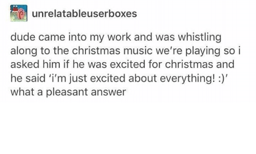 Christmas, Dude, and Music: unrelatableuserboxes  dude came into my work and was whistling  along to the christmas music we're playing soi  asked him if he was excited for christmas and  he said 'i'm just excited about everything!:)  what a pleasant answer