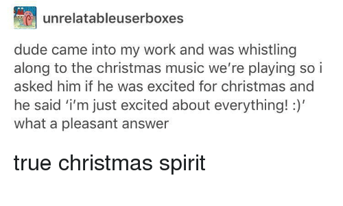 Christmas, Dude, and Music: unrelatableuserboxes  dude came into my work and was whistling  along to the christmas music we're playing so i  asked him if he was excited for christmas and  he said i'm just excited about everything!  what a pleasant answer <p>true christmas spirit</p>