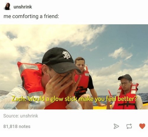 glow stick: unshrink  me comforting a friend:  Zach: Would a  glow stick make you feel better?  Source: unshrink  81,818 notes