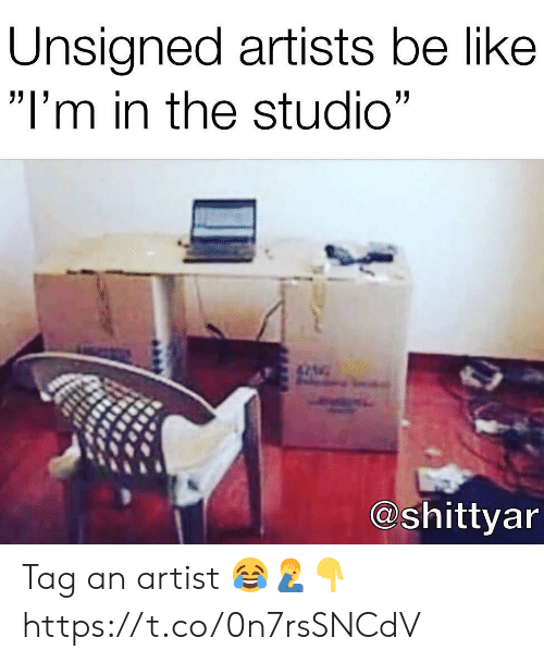 """Be Like, Artist, and Studio: Unsigned artists be like  """"I'm in the studio""""  @shittyar Tag an artist 😂🤦♂️👇 https://t.co/0n7rsSNCdV"""