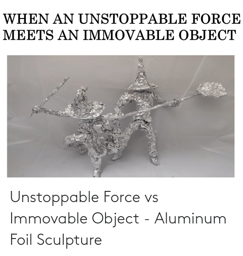 unstoppable: Unstoppable Force vs Immovable Object - Aluminum Foil Sculpture