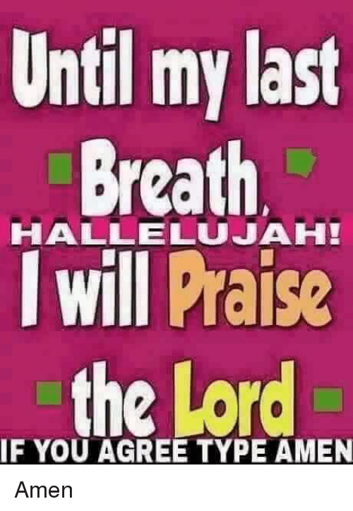 my last breath: Until my last  Breath  HALLELUJAH!  I will Praise  the Lord  IF YOU AGREE TYPE AMEN Amen