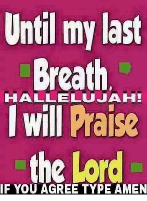 my last breath: Until my last  Breath  HALLELUJAH!  I will Praise  the Lord  IF YOU AGREE TYPE AMEN