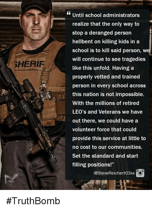 "Memes, School, and Kids: Until school administrators  realize that the only way to  stop a deranged person  hellbent on killing kids in a  school is to kill said person, w  will continue to see tragedies  like this unfold. Having a  properly vetted and trained  person in every school across  this nation is not impossible.  With the millions of retired  LEO's and Veterans we have  out there, we could have a  volunteer force that could  provide this service at little to  no cost to our communities.  Set the standard and start  filling positions!""  SHERIF  -@SteveReichert03xxO #TruthBomb"