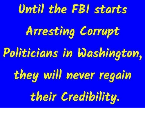 Fbi, Memes, and Never: Until the FBI starts  Arresting Corrupt  liticians in Washington,  they will never  Po  regain  their Credibility