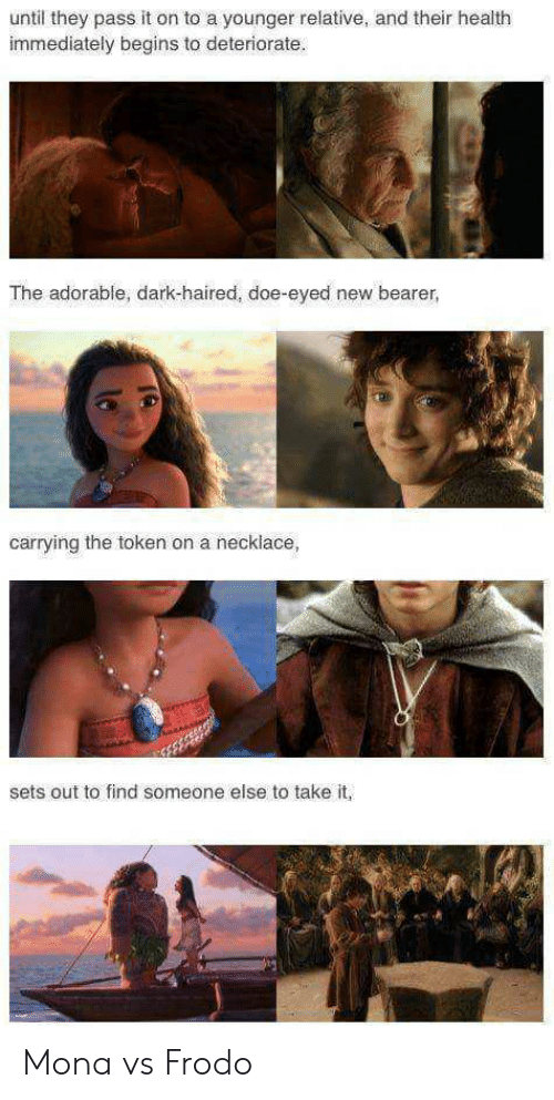 Doe, Lord of the Rings, and Adorable: until they pass it on to a younger relative, and their health  immediately begins to deteriorate.  The adorable, dark-haired, doe-eyed new bearer,  carrying the token on a necklace,  sets out to find someone else to take it, Mona vs Frodo