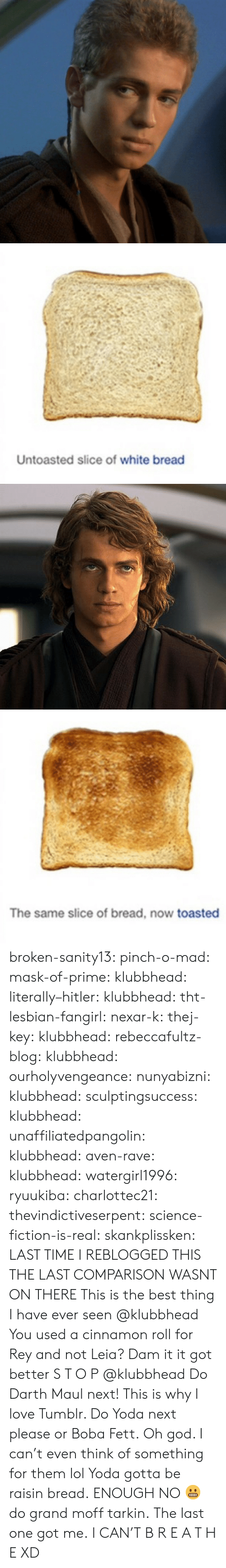 tht: Untoasted slice of white bread   The same slice of bread, now toasted broken-sanity13:  pinch-o-mad:   mask-of-prime:  klubbhead:  literally–hitler:  klubbhead:  tht-lesbian-fangirl:  nexar-k:  thej-key:  klubbhead:  rebeccafultz-blog:   klubbhead:  ourholyvengeance:  nunyabizni:  klubbhead:  sculptingsuccess:  klubbhead:   unaffiliatedpangolin:  klubbhead:  aven-rave:  klubbhead:   watergirl1996:  ryuukiba:  charlottec21:  thevindictiveserpent:  science-fiction-is-real:  skankplissken:                   LAST TIME I REBLOGGED THIS THE LAST COMPARISON WASNT ON THERE    This is the best thing I have ever seen   @klubbhead You used a cinnamon roll for Rey and not Leia?    Dam it it got better   S T O P  @klubbhead Do Darth Maul next!   This is why I love Tumblr. Do Yoda next please or Boba Fett.   Oh god. I can't even think of something for them lol  Yoda gotta be raisin bread.   ENOUGH   NO 😬 do grand moff tarkin.     The last one got me.   I CAN'T  B R E A T H E  XD
