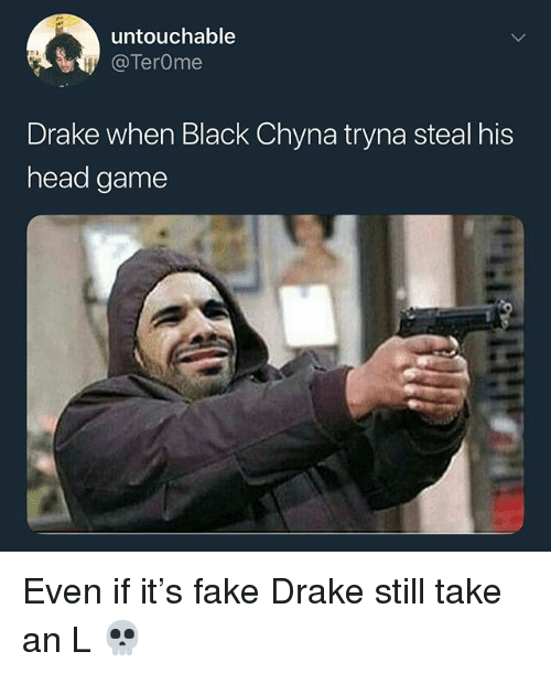Drake, Fake, and Head: untouchable  @TerOme  Drake when Black Chyna tryna steal his  head game Even if it's fake Drake still take an L 💀