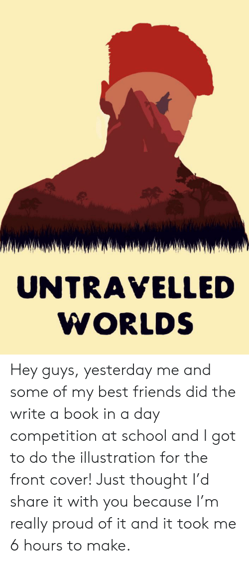 Front Cover: UNTRAVELLED  WORLDS Hey guys, yesterday me and some of my best friends did the write a book in a day competition at school and I got to do the illustration for the front cover! Just thought I'd share it with you because I'm really proud of it and it took me 6 hours to make.