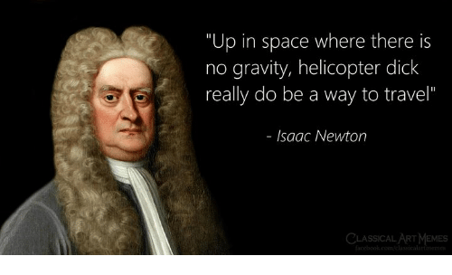 "Memes, Dick, and Gravity: ""Up in space where there is  no gravity, helicopter dick  really do be a way to travel""  lsaac Newton  CLASSICAL ART MEMES"