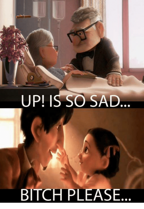 Memes, Sad, and Bitchplease: UP! IS SO SAD  BITCHPLEASE