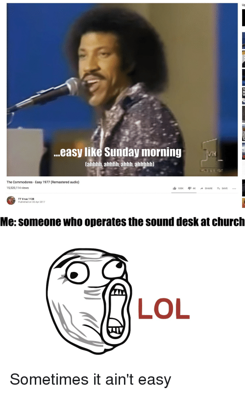 Desk, Sunday, and Dank Christian: Up  NI  SE  ..easy like Sunday morning  tahhhh, ahhhh. anh, alhlnhhhi  The Commodores - Easy 1977 (Remastered audio)  15,520,114  views  TT V-rus 1138  Published on 30 Apr 2017  Me: someone who operates the sound desk at churclh