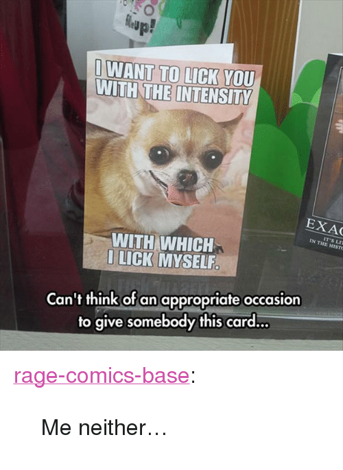 "Tumblr, Blog, and Http: up!  O WANT TO LICK  VOU  WITH THE INTENSITY  EXAC  IT'S LD  IN THE HISTO  WITH WHICH  LICK MYSELF.  Can't think of an appropriate occasion  to give somebody this card… <p><a href=""http://ragecomicsbase.com/post/160137972562/me-neither"" class=""tumblr_blog"">rage-comics-base</a>:</p>  <blockquote><p>Me neither…</p></blockquote>"