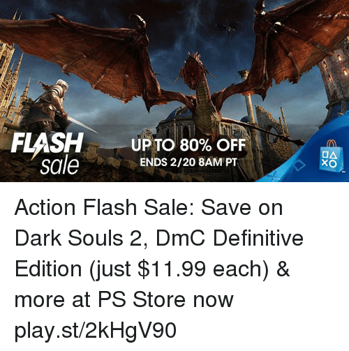 dmc: UP TO 80% OFF  sale  ENDS 2/20 8AM PT  OA  XO Action Flash Sale: Save on Dark Souls 2, DmC Definitive Edition (just $11.99 each) & more at PS Store now play.st/2kHgV90