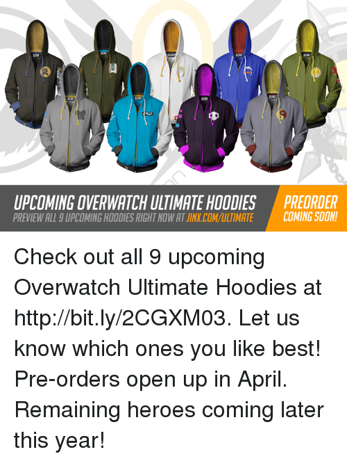 Soon..., Best, and Heroes: UPCOMING OVERWATCH ULTIMATE HOODIES PREDRDER  PREVIEW ALL 9 UPCOMING HOODIES RIGHT NOW AT JINX.COM/ULTIMATE COMING SOON Check out all 9 upcoming Overwatch Ultimate Hoodies at http://bit.ly/2CGXM03. Let us know which ones you like best! Pre-orders open up in April. Remaining heroes coming later this year!