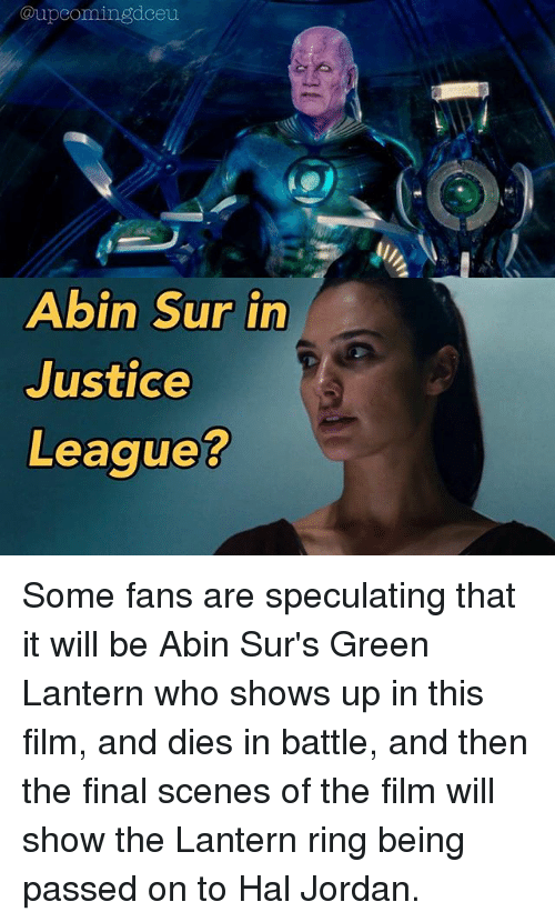 Memes, Green Lantern, and Jordan: @upcomingdceu  Abin Sur in  Justice  Leaque? Some fans are speculating that it will be Abin Sur's Green Lantern who shows up in this film, and dies in battle, and then the final scenes of the film will show the Lantern ring being passed on to Hal Jordan.