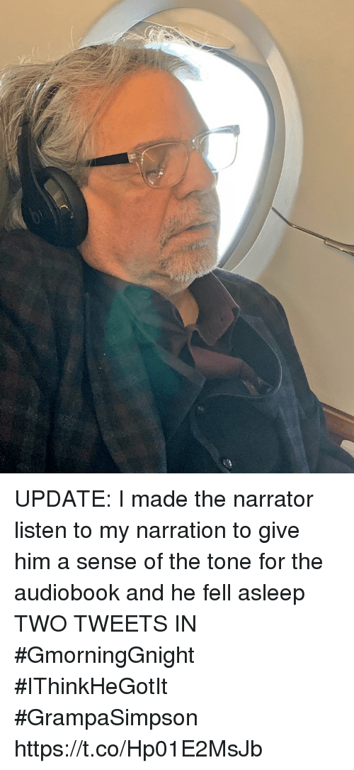 Memes, 🤖, and Him: UPDATE: I made the narrator listen to  my narration to give him a sense of the tone for the audiobook and he fell asleep TWO TWEETS IN  #GmorningGnight #IThinkHeGotIt #GrampaSimpson https://t.co/Hp01E2MsJb