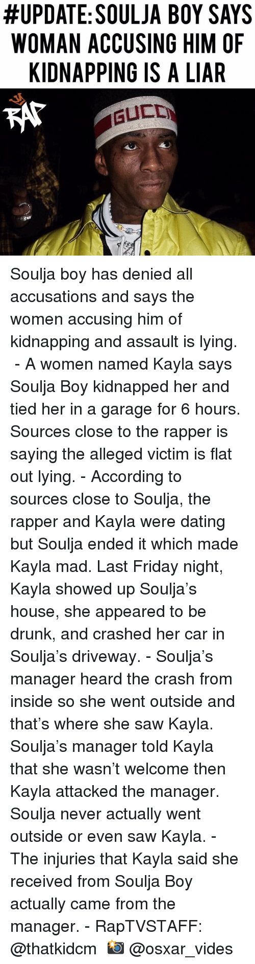 driveway:  #UPDATE: SOULJA BOY SAYS  WOMAN ACCUSING HIM OF  KIDNAPPING IS A LIAR Soulja boy has denied all accusations and says the women accusing him of kidnapping and assault is lying. ⁣ -⁣ A women named Kayla says Soulja Boy kidnapped her and tied her in a garage for 6 hours. Sources close to the rapper is saying the alleged victim is flat out lying.⁣ -⁣ According to sources close to Soulja, the rapper and Kayla were dating but Soulja ended it which made Kayla mad. Last Friday night, Kayla showed up Soulja's house, she appeared to be drunk, and crashed her car in Soulja's driveway.⁣ -⁣ Soulja's manager heard the crash from inside so she went outside and that's where she saw Kayla. Soulja's manager told Kayla that she wasn't welcome then Kayla attacked the manager. Soulja never actually went outside or even saw Kayla.⁣ -⁣ The injuries that Kayla said she received from Soulja Boy actually came from the manager.⁣ -⁣ RapTVSTAFF: @thatkidcm⁣ 📸 @osxar_vides⁣