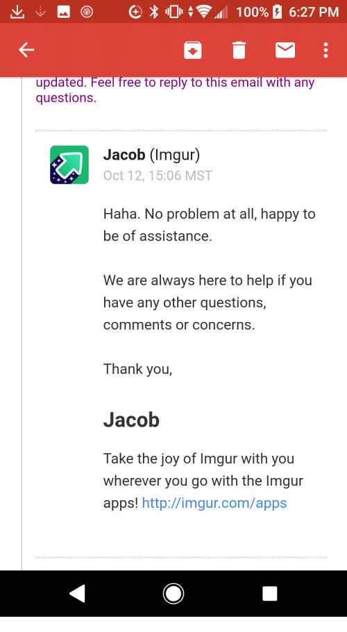 Thank You, Apps, and Email: updated. Feel free to reply to this email with any  questions.  Jacob (Imgur)  Oct 12, 15:06 MST  Haha. No problem at all, happy to  be of assistance  We are always here to help if you  have any other questions,  comments or concerns.  Thank you,  Jacob  Take the joy of Imgur with you  wherever you go with the Imgur  apps! http://imgur.com/apps