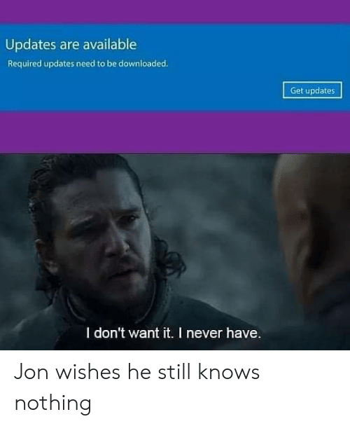 Dank, Never, and 🤖: Updates are available  Required updates need to be downloaded.  Get updates  I don't want it. I never have Jon wishes he still knows nothing