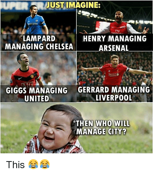 Arsenal, Chelsea, and Memes: UPERJUST IMAGINE:  Fly  LAMPARD  MANAGING CHELSEA  HENRY MANAGING  ARSENAL  GIGGS MANAGING  UNITED  GERRARD MANAGING  LIVERPO0L  *THEN WH  MANAGE CITY? This 😂😂