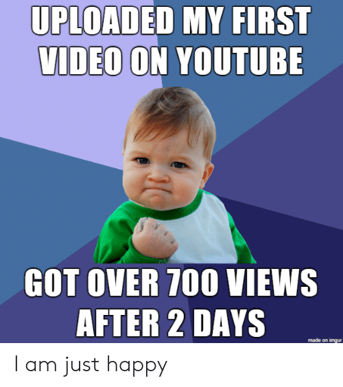 2 Days: UPLOADED MY FIRST  VIDEO ON YOUTUBE  GOT OVER 700 VIEWS  AFTER 2 DAYS  made on imgur I am just happy